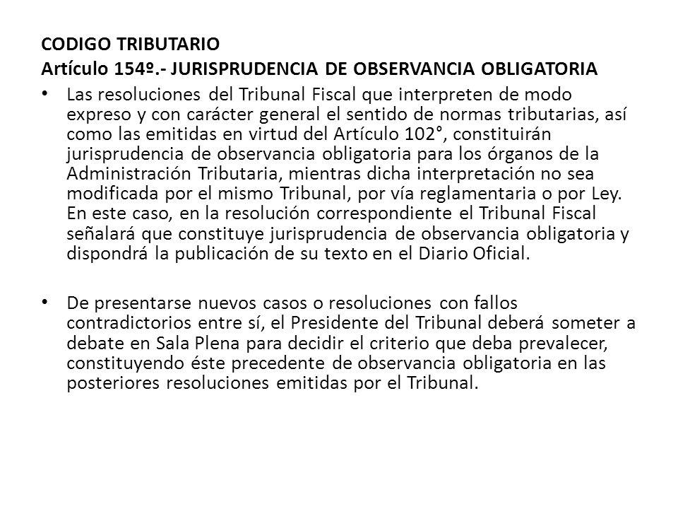 CODIGO TRIBUTARIO Artículo 154º.- JURISPRUDENCIA DE OBSERVANCIA OBLIGATORIA Las resoluciones del Tribunal Fiscal que interpreten de modo expreso y con