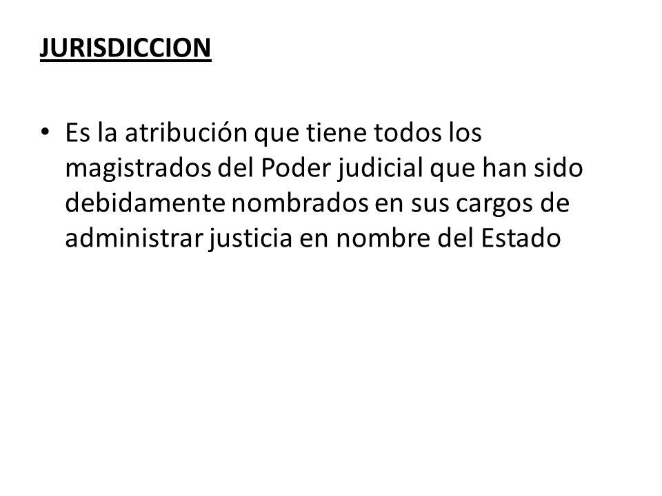 JURISDICCION Es la atribución que tiene todos los magistrados del Poder judicial que han sido debidamente nombrados en sus cargos de administrar justi