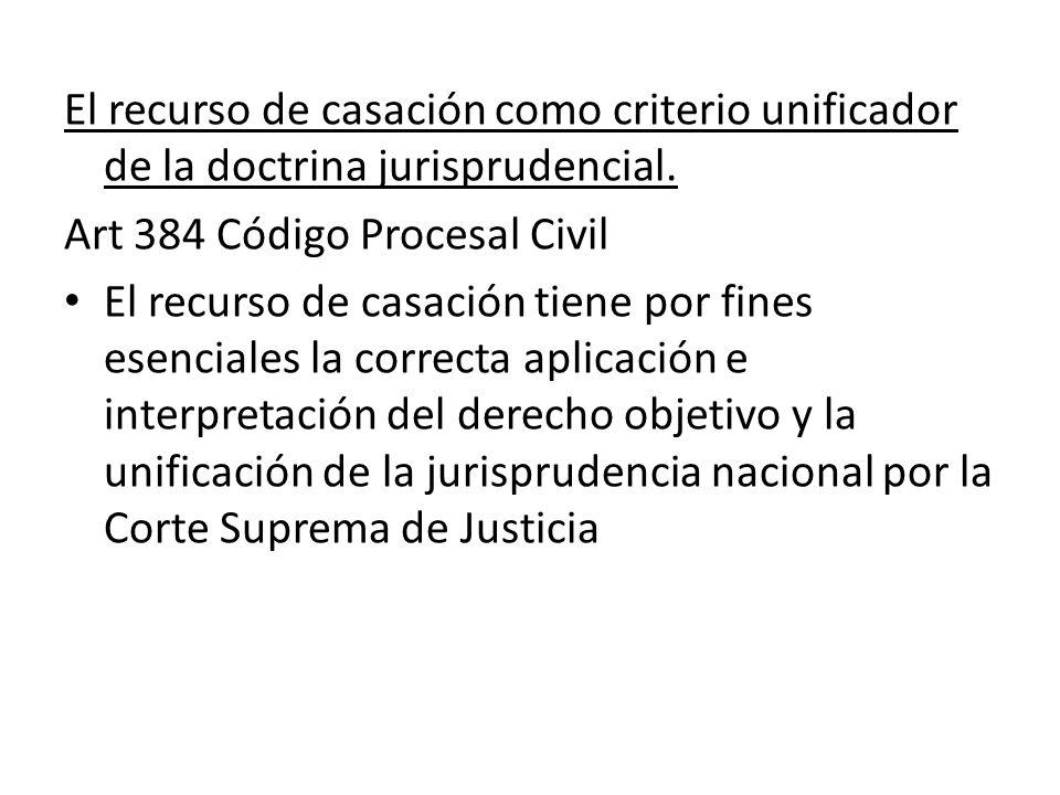 El recurso de casación como criterio unificador de la doctrina jurisprudencial. Art 384 Código Procesal Civil El recurso de casación tiene por fines e