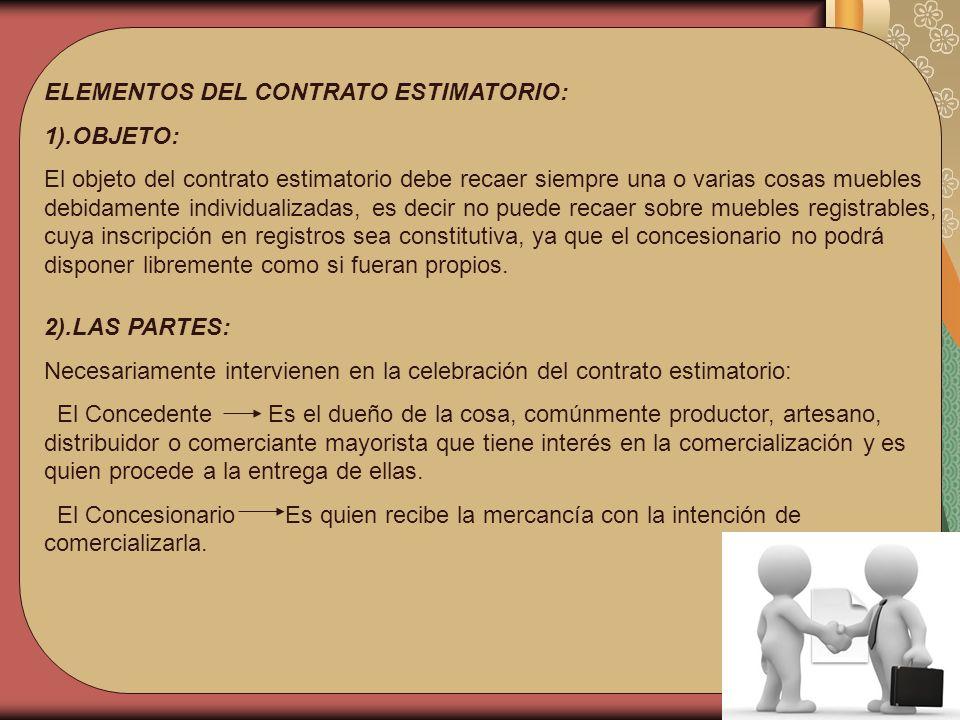 ELEMENTOS DEL CONTRATO ESTIMATORIO: 1).OBJETO: El objeto del contrato estimatorio debe recaer siempre una o varias cosas muebles debidamente individua