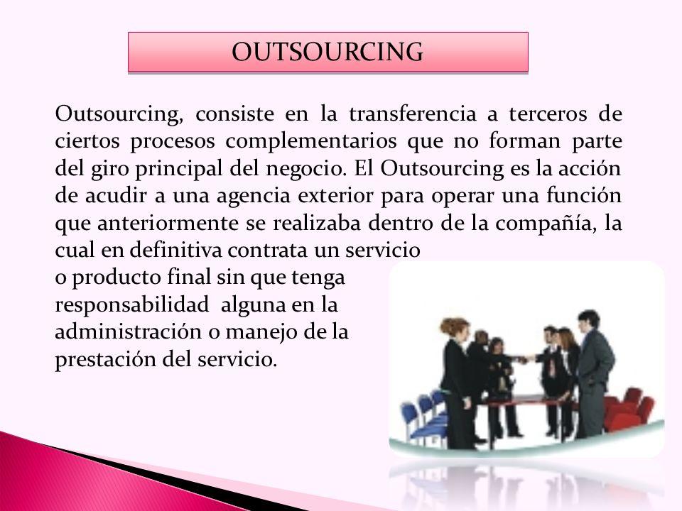 OUTSOURCING Outsourcing, consiste en la transferencia a terceros de ciertos procesos complementarios que no forman parte del giro principal del negocio.