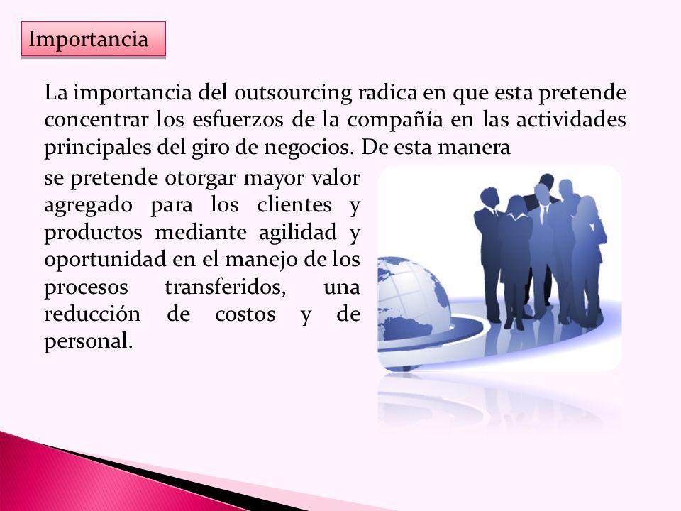Importancia La importancia del outsourcing radica en que esta pretende concentrar los esfuerzos de la compañía en las actividades principales del giro de negocios.