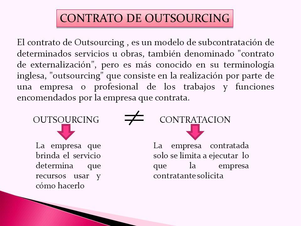 CONTRATO DE OUTSOURCING El contrato de Outsourcing, es un modelo de subcontratación de determinados servicios u obras, también denominado contrato de externalización , pero es más conocido en su terminología inglesa, outsourcing que consiste en la realización por parte de una empresa o profesional de los trabajos y funciones encomendados por la empresa que contrata.