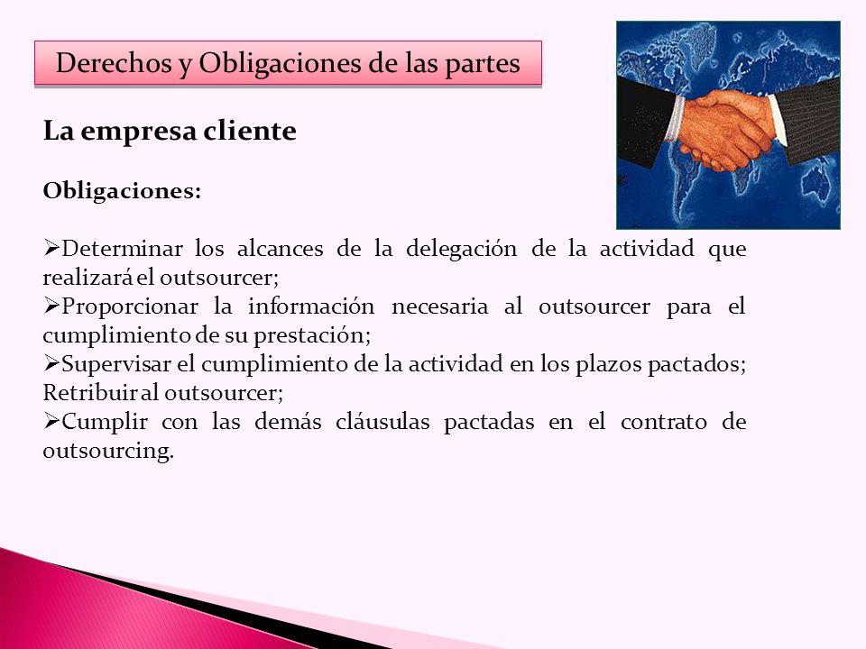 Derechos y Obligaciones de las partes La empresa cliente Obligaciones: Determinar los alcances de la delegación de la actividad que realizará el outsourcer; Proporcionar la información necesaria al outsourcer para el cumplimiento de su prestación; Supervisar el cumplimiento de la actividad en los plazos pactados; Retribuir al outsourcer; Cumplir con las demás cláusulas pactadas en el contrato de outsourcing.