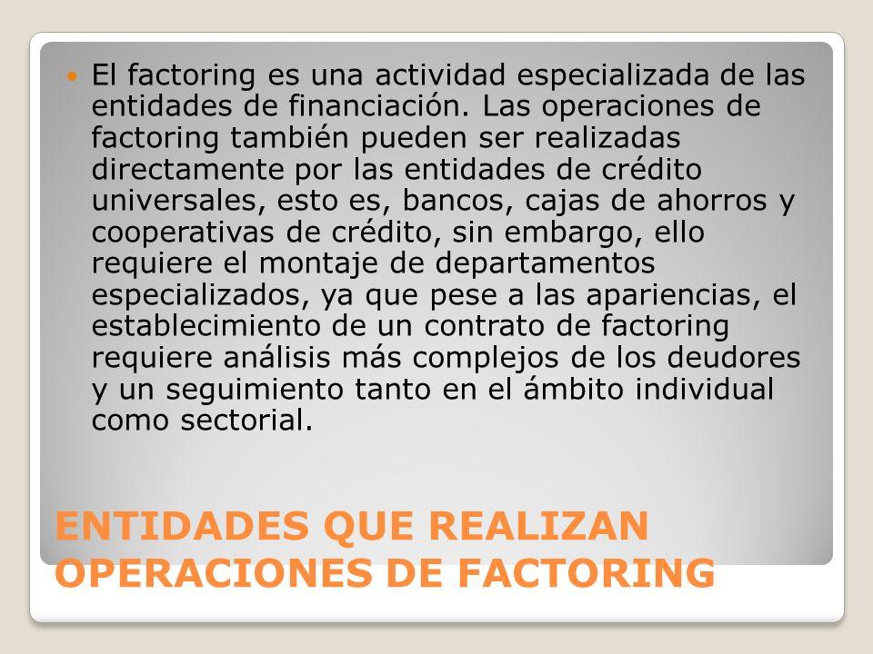 ENTIDADES QUE REALIZAN OPERACIONES DE FACTORING El factoring es una actividad especializada de las entidades de financiación. Las operaciones de facto