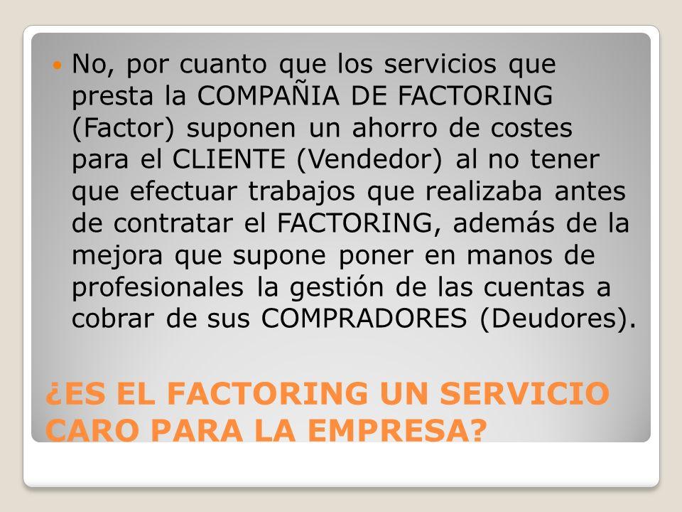 ¿ES EL FACTORING UN SERVICIO CARO PARA LA EMPRESA? No, por cuanto que los servicios que presta la COMPAÑIA DE FACTORING (Factor) suponen un ahorro de