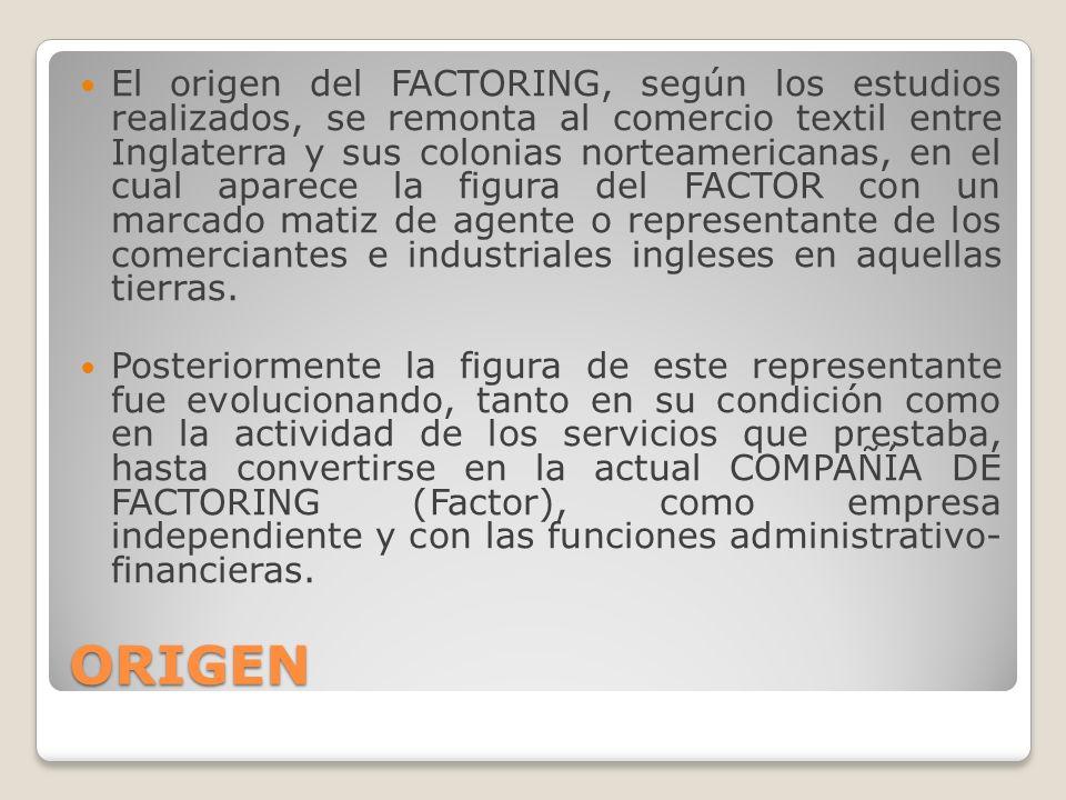 ORIGEN El origen del FACTORING, según los estudios realizados, se remonta al comercio textil entre Inglaterra y sus colonias norteamericanas, en el cu