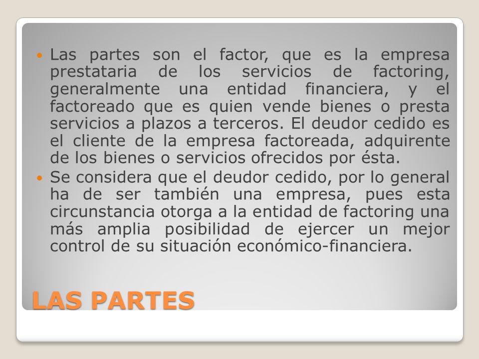 LAS PARTES Las partes son el factor, que es la empresa prestataria de los servicios de factoring, generalmente una entidad financiera, y el factoreado