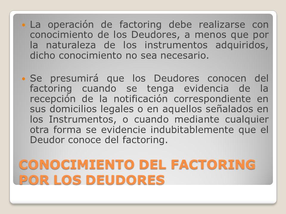 CONOCIMIENTO DEL FACTORING POR LOS DEUDORES La operación de factoring debe realizarse con conocimiento de los Deudores, a menos que por la naturaleza