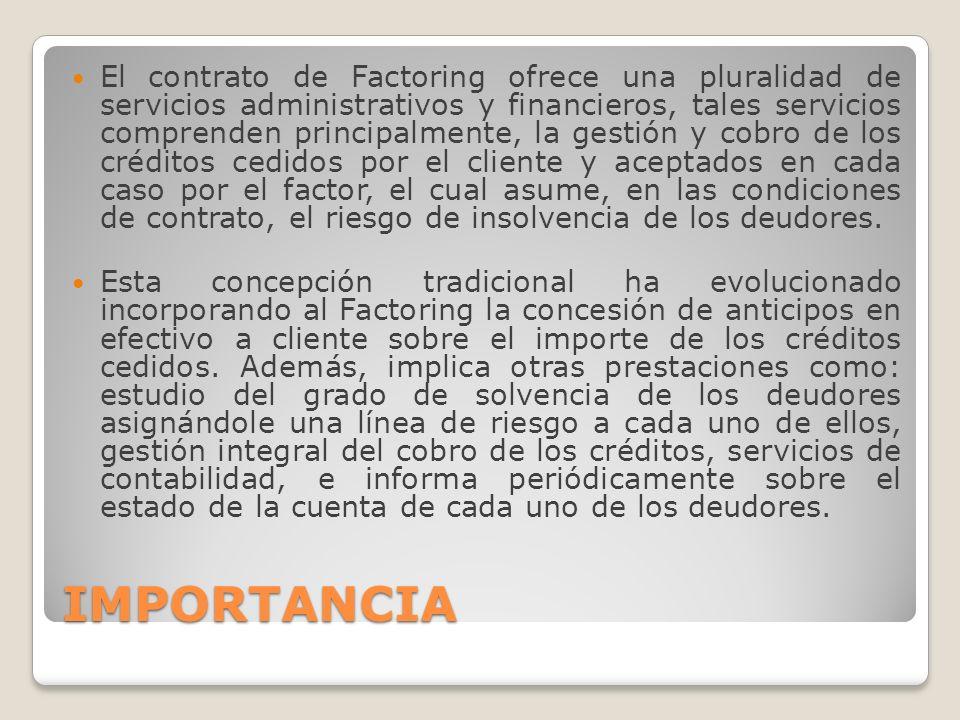 IMPORTANCIA El contrato de Factoring ofrece una pluralidad de servicios administrativos y financieros, tales servicios comprenden principalmente, la g