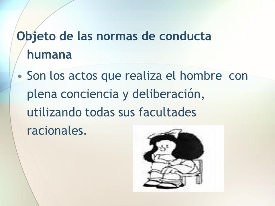 Objeto de las normas de conducta humana Son los actos que realiza el hombre con plena conciencia y deliberación, utilizando todas sus facultades racio