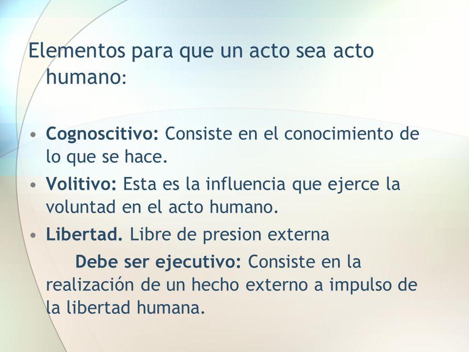 Elementos para que un acto sea acto humano : Cognoscitivo: Consiste en el conocimiento de lo que se hace. Volitivo: Esta es la influencia que ejerce l