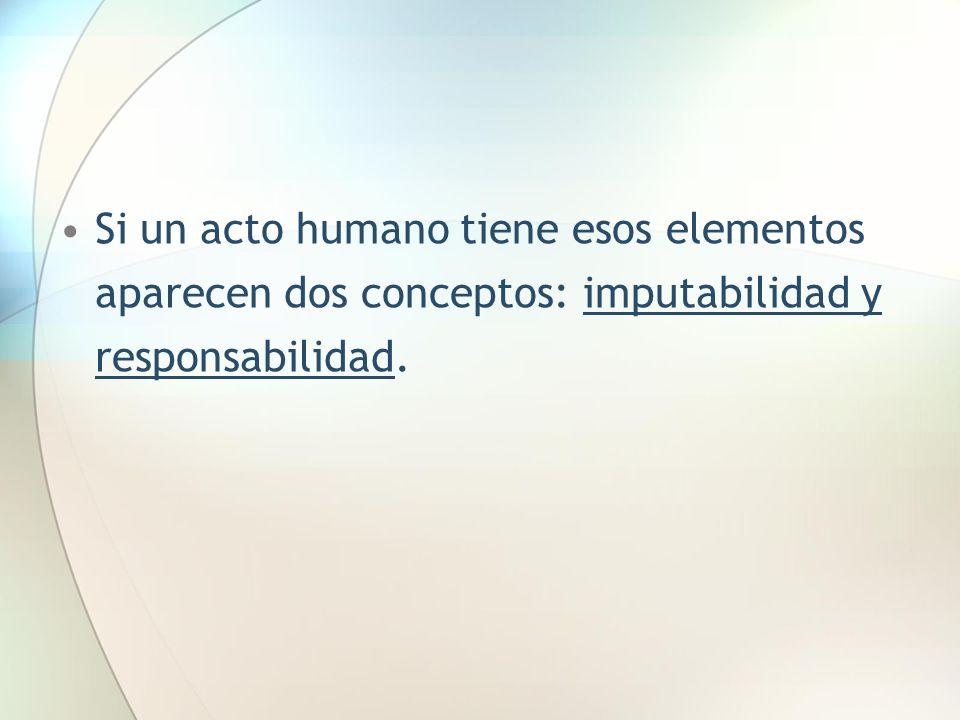 Si un acto humano tiene esos elementos aparecen dos conceptos: imputabilidad y responsabilidad.