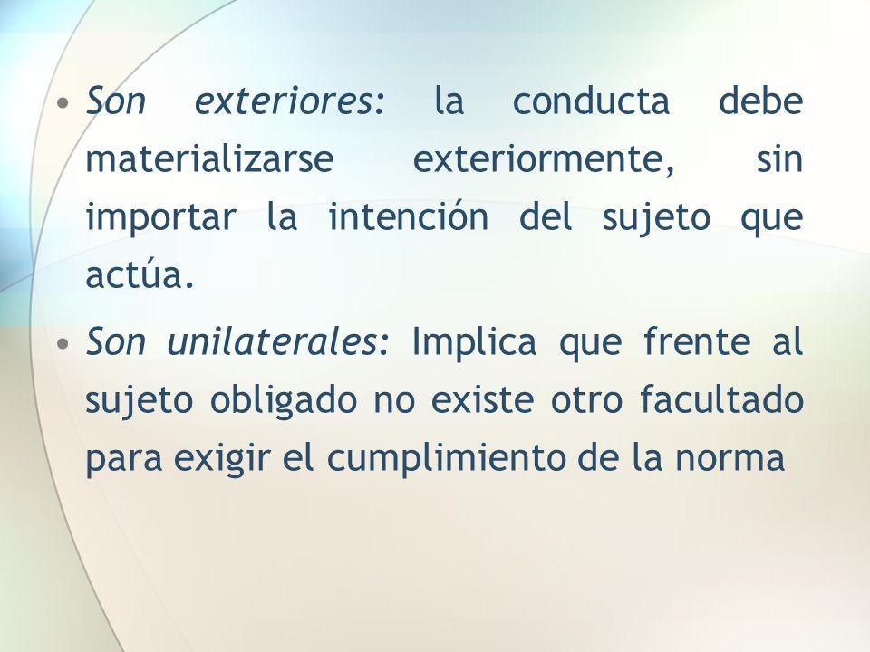 Son exteriores: la conducta debe materializarse exteriormente, sin importar la intención del sujeto que actúa. Son unilaterales: Implica que frente al