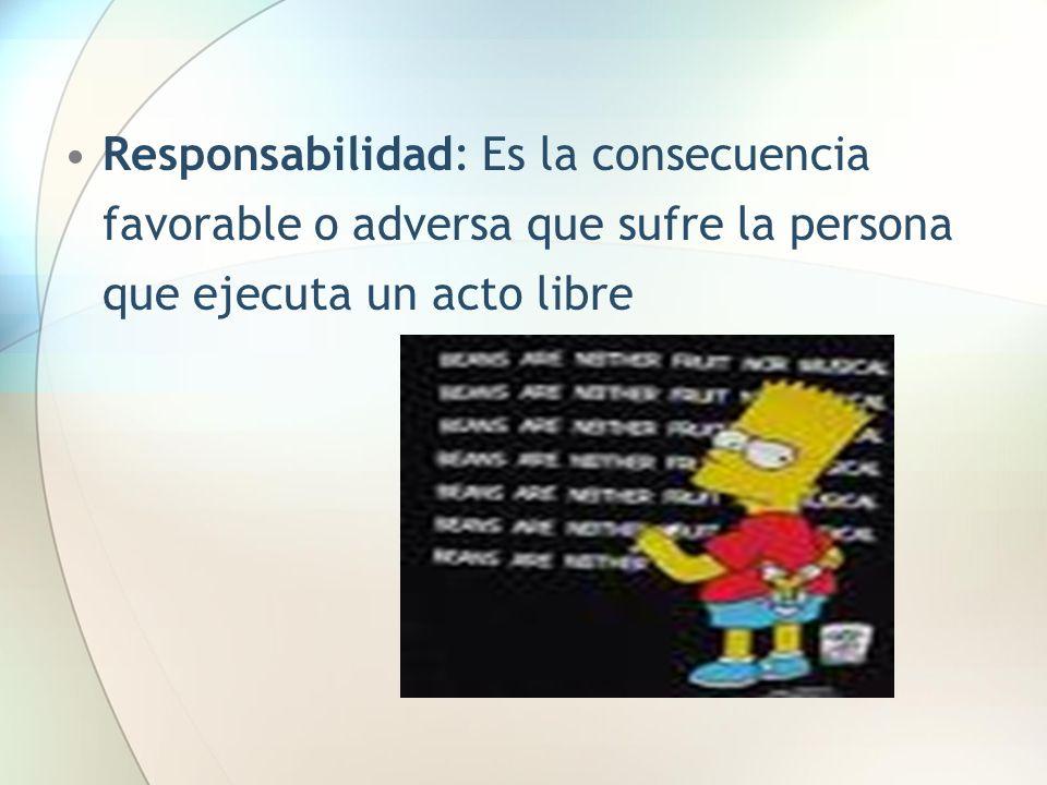Responsabilidad: Es la consecuencia favorable o adversa que sufre la persona que ejecuta un acto libre