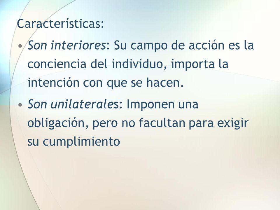 Características: Son interiores: Su campo de acción es la conciencia del individuo, importa la intención con que se hacen. Son unilaterales: Imponen u