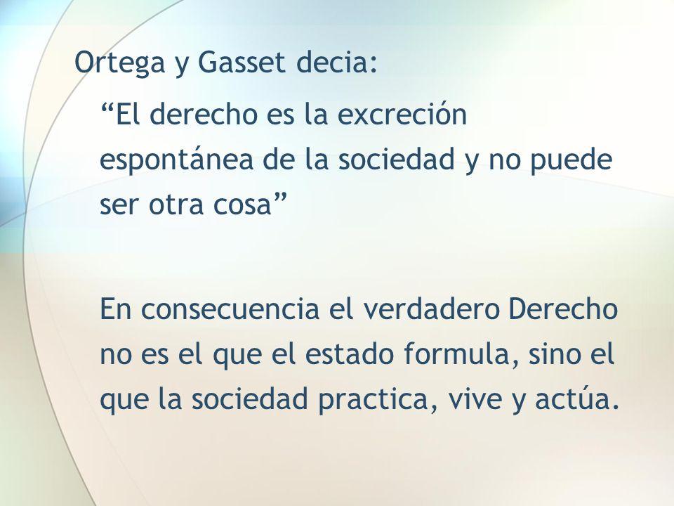 Ortega y Gasset decia: El derecho es la excreción espontánea de la sociedad y no puede ser otra cosa En consecuencia el verdadero Derecho no es el que
