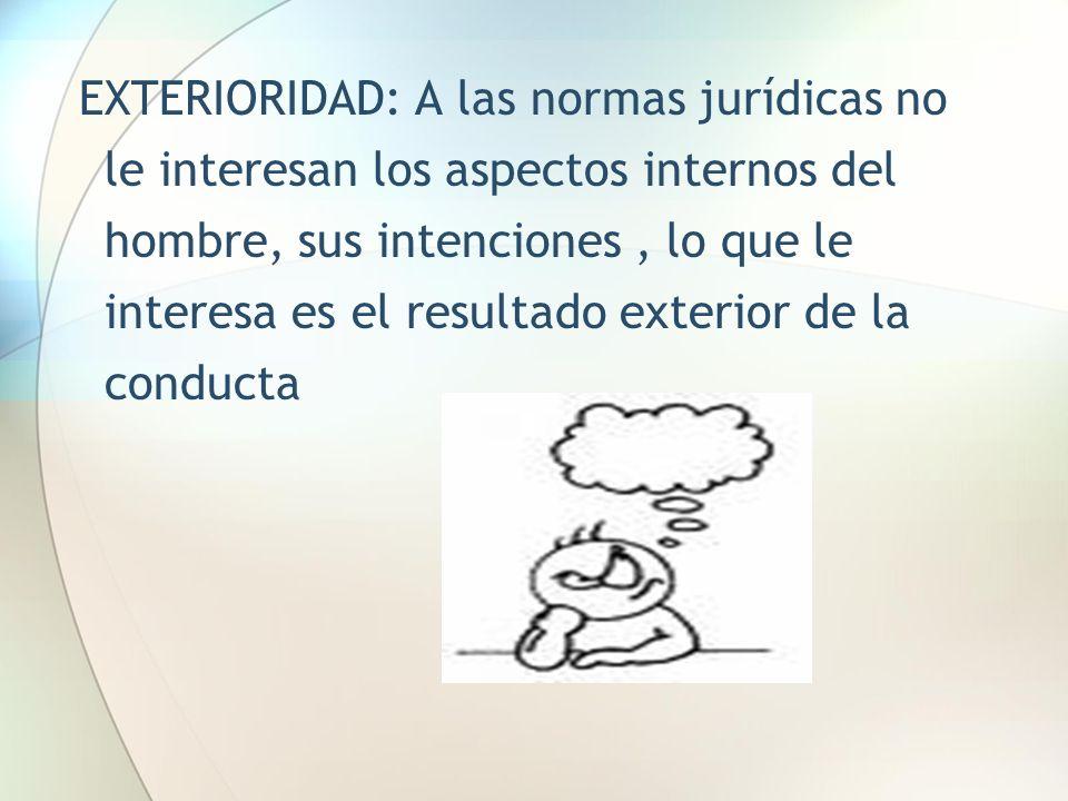 EXTERIORIDAD: A las normas jurídicas no le interesan los aspectos internos del hombre, sus intenciones, lo que le interesa es el resultado exterior de