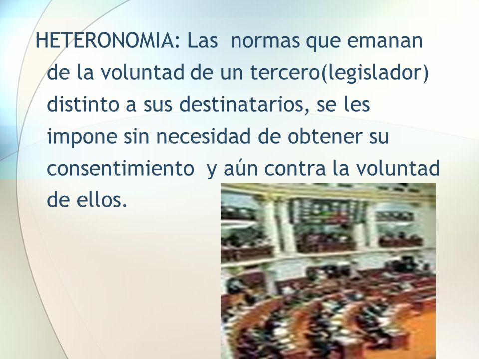 HETERONOMIA: Las normas que emanan de la voluntad de un tercero(legislador) distinto a sus destinatarios, se les impone sin necesidad de obtener su co