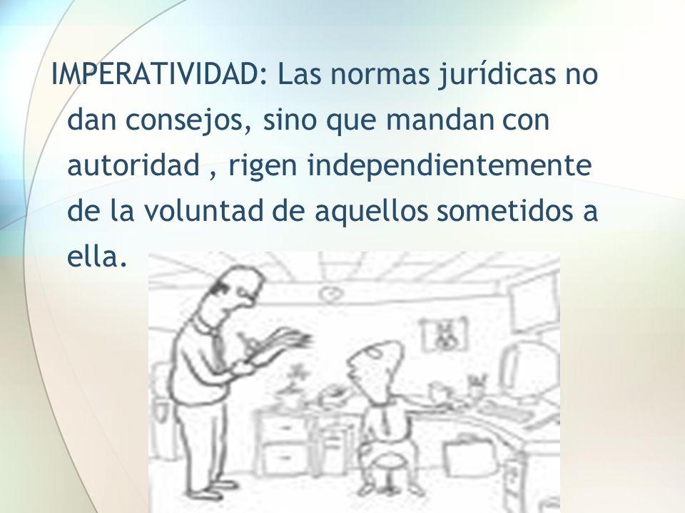 IMPERATIVIDAD: Las normas jurídicas no dan consejos, sino que mandan con autoridad, rigen independientemente de la voluntad de aquellos sometidos a el