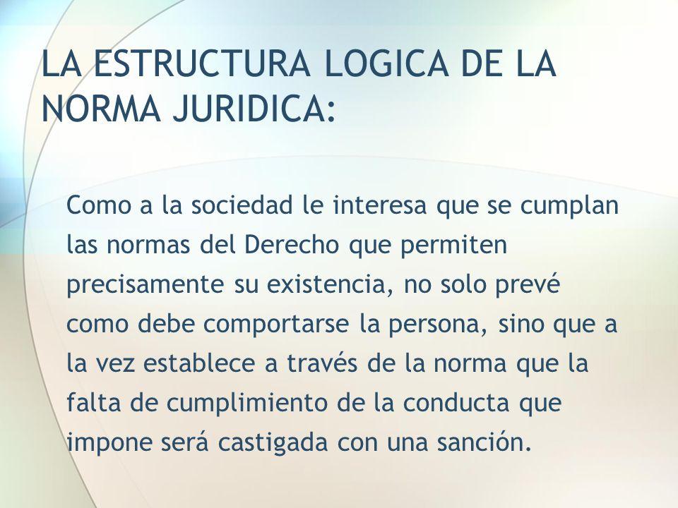LA ESTRUCTURA LOGICA DE LA NORMA JURIDICA: Como a la sociedad le interesa que se cumplan las normas del Derecho que permiten precisamente su existenci