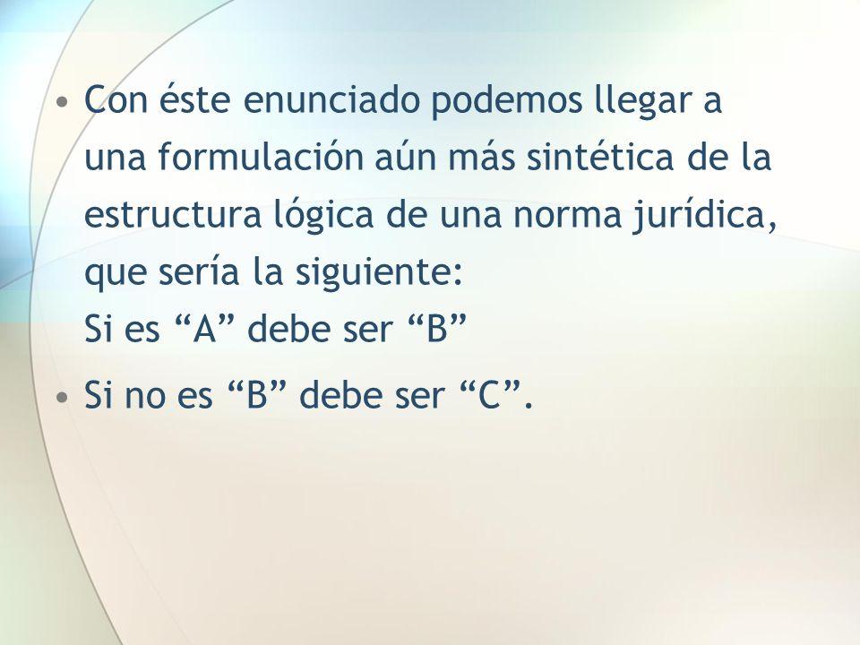 Con éste enunciado podemos llegar a una formulación aún más sintética de la estructura lógica de una norma jurídica, que sería la siguiente: Si es A d