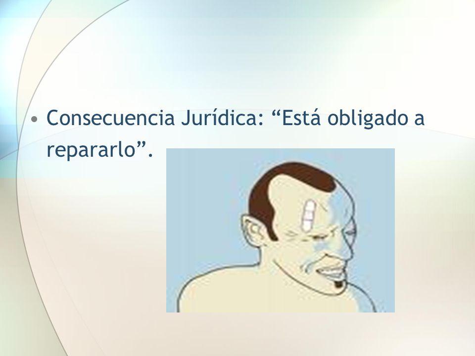 Consecuencia Jurídica: Está obligado a repararlo.