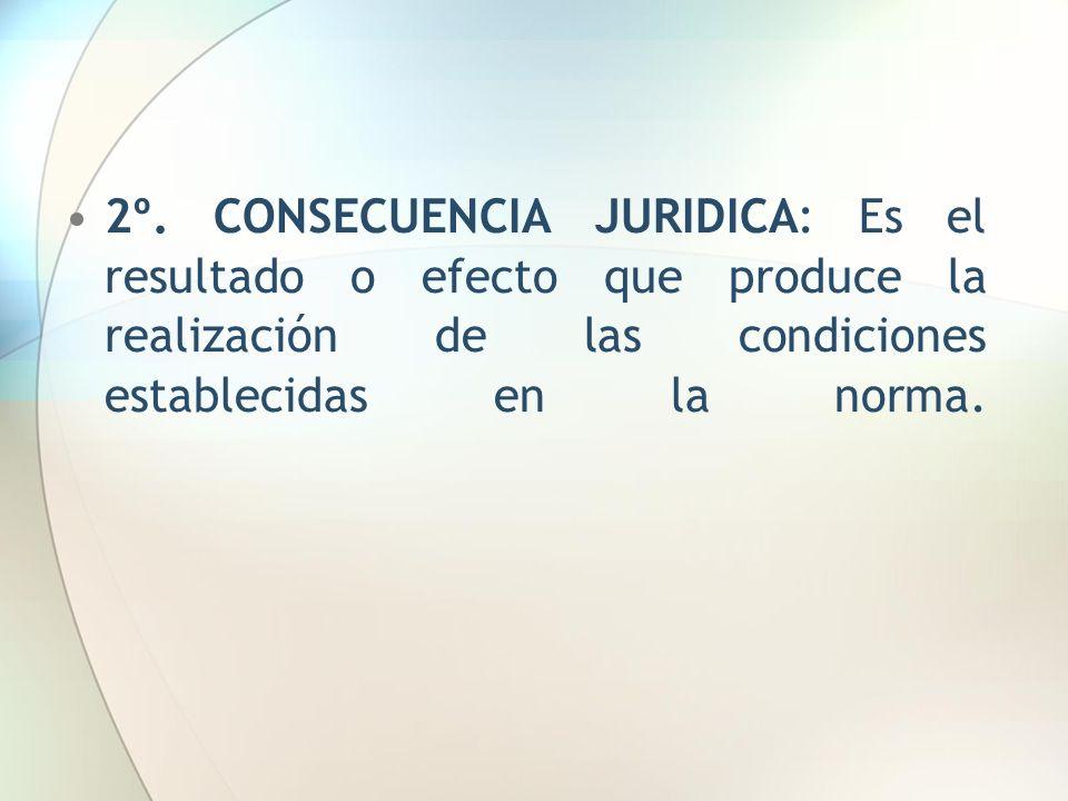 2º. CONSECUENCIA JURIDICA: Es el resultado o efecto que produce la realización de las condiciones establecidas en la norma.