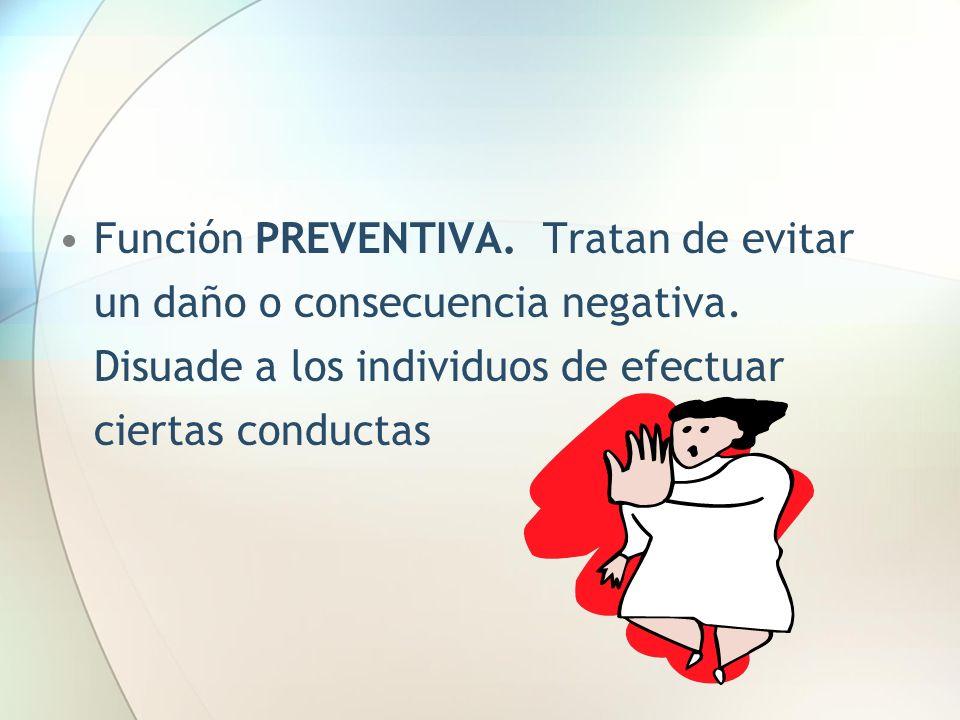 Función PREVENTIVA. Tratan de evitar un daño o consecuencia negativa. Disuade a los individuos de efectuar ciertas conductas