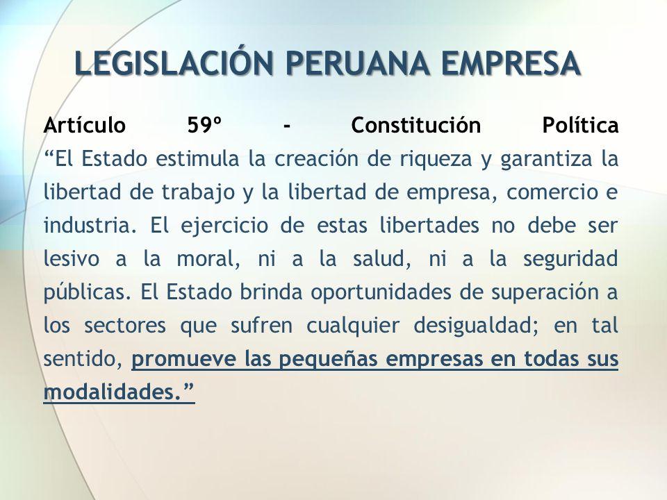 LEGISLACIÓN PERUANA EMPRESA Artículo 59º - Constitución Política El Estado estimula la creación de riqueza y garantiza la libertad de trabajo y la lib