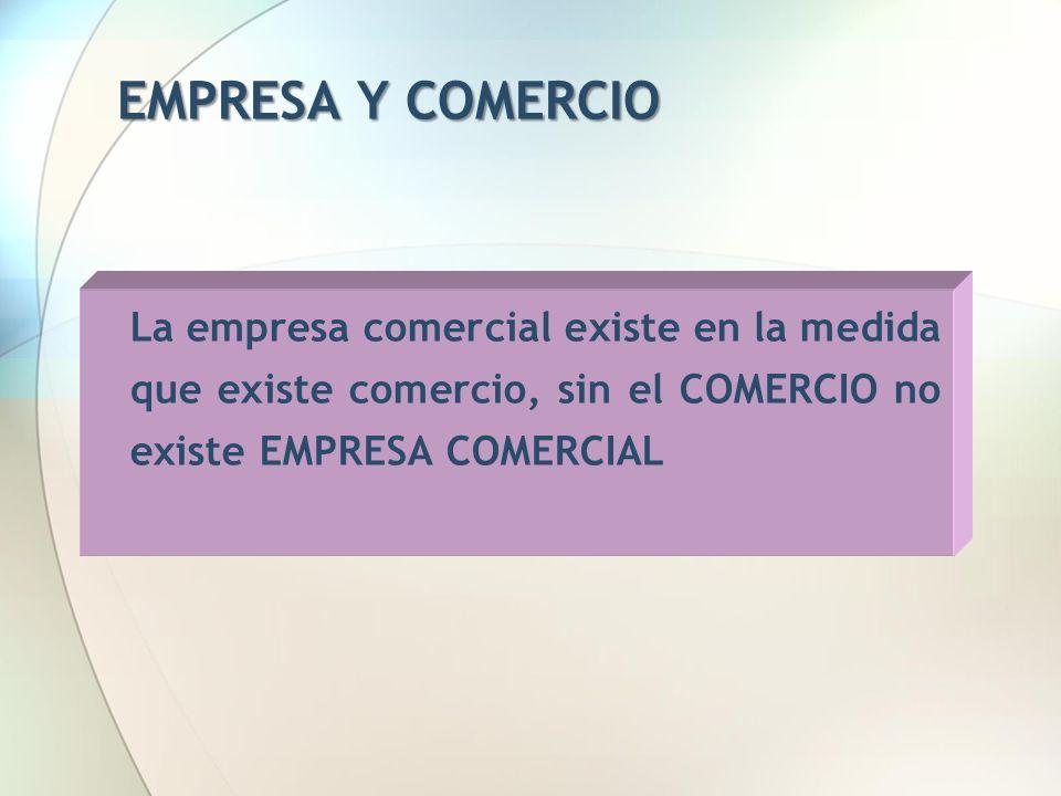 EMPRESA Y COMERCIO La empresa comercial existe en la medida que existe comercio, sin el COMERCIO no existe EMPRESA COMERCIAL