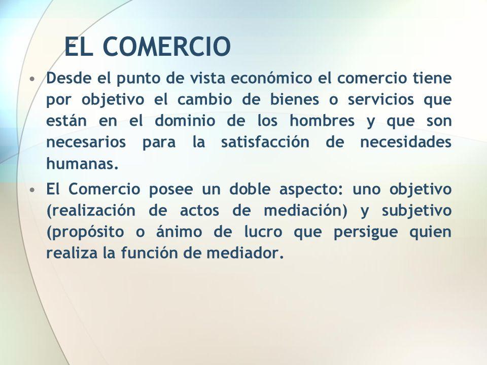 EL COMERCIO Desde el punto de vista económico el comercio tiene por objetivo el cambio de bienes o servicios que están en el dominio de los hombres y