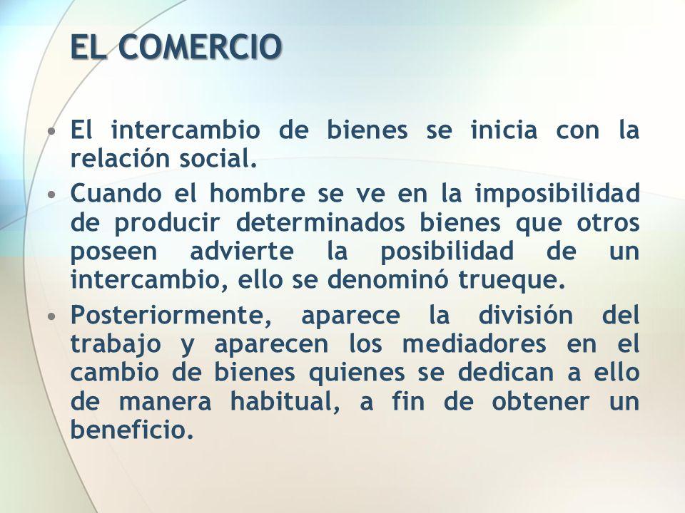 EL COMERCIO El intercambio de bienes se inicia con la relación social. Cuando el hombre se ve en la imposibilidad de producir determinados bienes que
