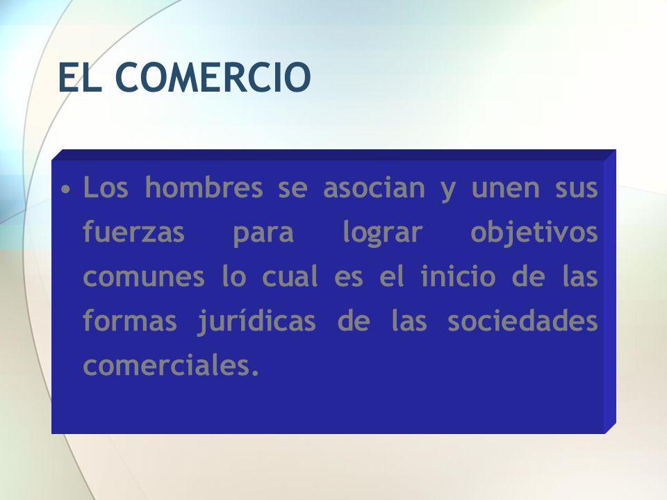 EL COMERCIO Los hombres se asocian y unen sus fuerzas para lograr objetivos comunes lo cual es el inicio de las formas jurídicas de las sociedades com