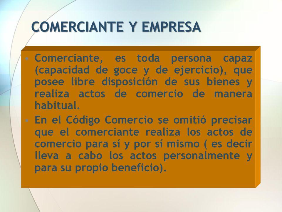 COMERCIANTE Y EMPRESA Comerciante, es toda persona capaz (capacidad de goce y de ejercicio), que posee libre disposición de sus bienes y realiza actos