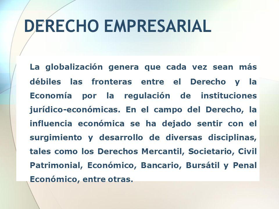 DERECHO EMPRESARIAL La globalización genera que cada vez sean más débiles las fronteras entre el Derecho y la Economía por la regulación de institucio