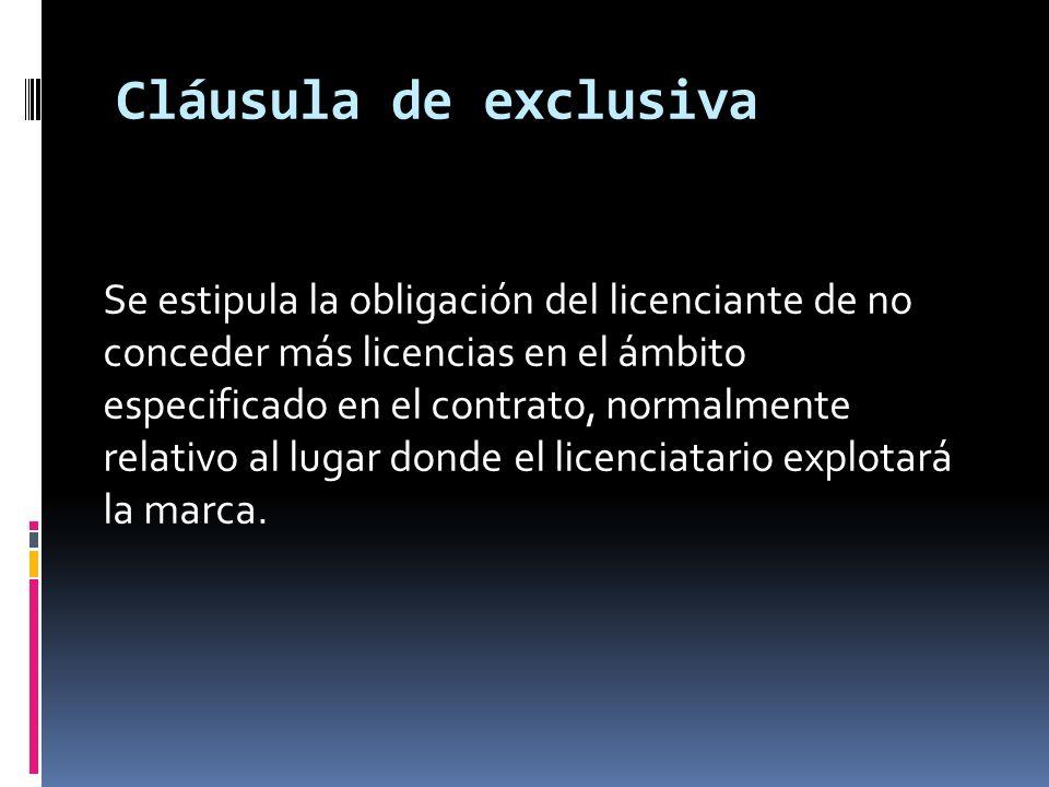 Cláusula de exclusiva Se estipula la obligación del licenciante de no conceder más licencias en el ámbito especificado en el contrato, normalmente rel