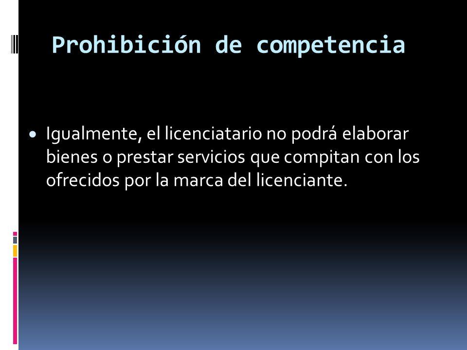 Prohibición de competencia Igualmente, el licenciatario no podrá elaborar bienes o prestar servicios que compitan con los ofrecidos por la marca del l