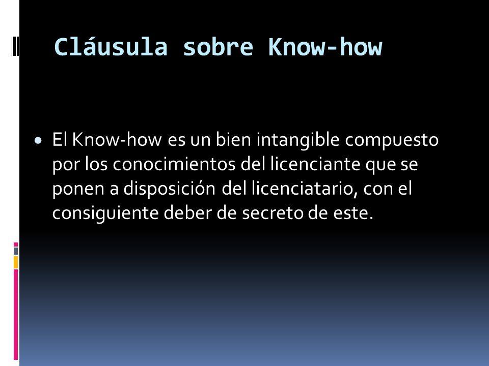 Cláusula sobre Know-how El Know-how es un bien intangible compuesto por los conocimientos del licenciante que se ponen a disposición del licenciatario