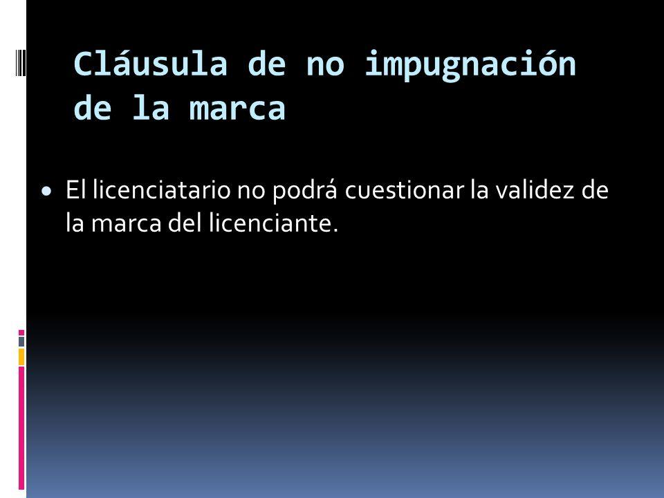 Cláusula de no impugnación de la marca El licenciatario no podrá cuestionar la validez de la marca del licenciante.