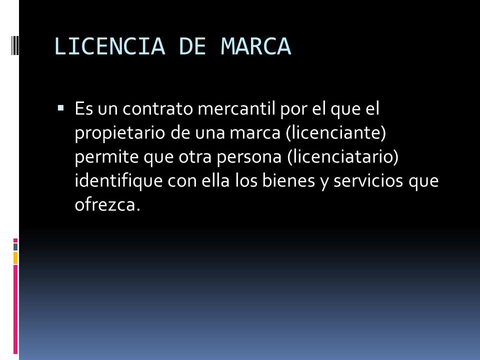LICENCIA DE MARCA Es un contrato mercantil por el que el propietario de una marca (licenciante) permite que otra persona (licenciatario) identifique c