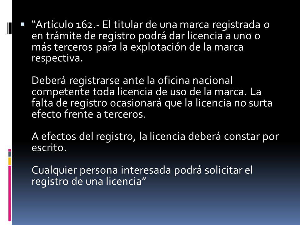 Artículo 162.- El titular de una marca registrada o en trámite de registro podrá dar licencia a uno o más terceros para la explotación de la marca res