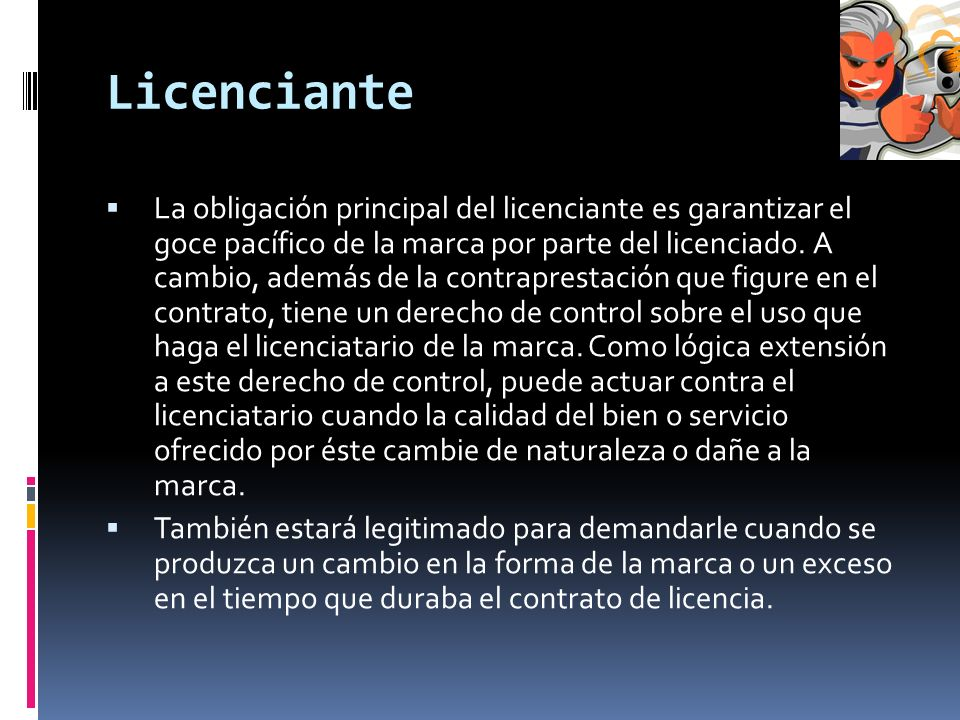Licenciante La obligación principal del licenciante es garantizar el goce pacífico de la marca por parte del licenciado. A cambio, además de la contra
