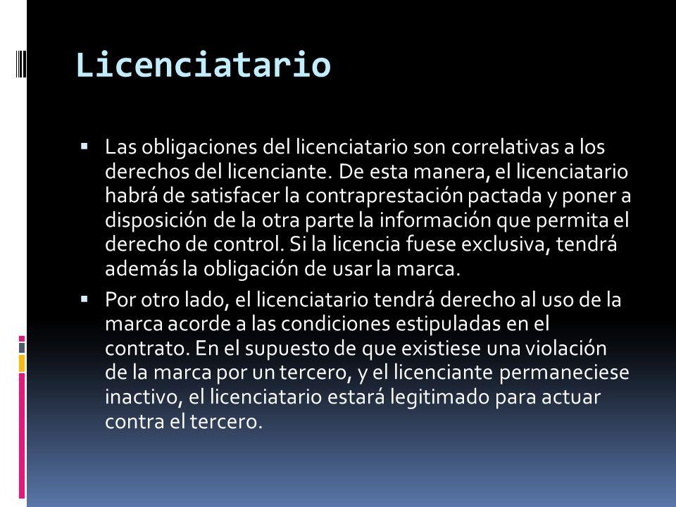 Licenciatario Las obligaciones del licenciatario son correlativas a los derechos del licenciante. De esta manera, el licenciatario habrá de satisfacer
