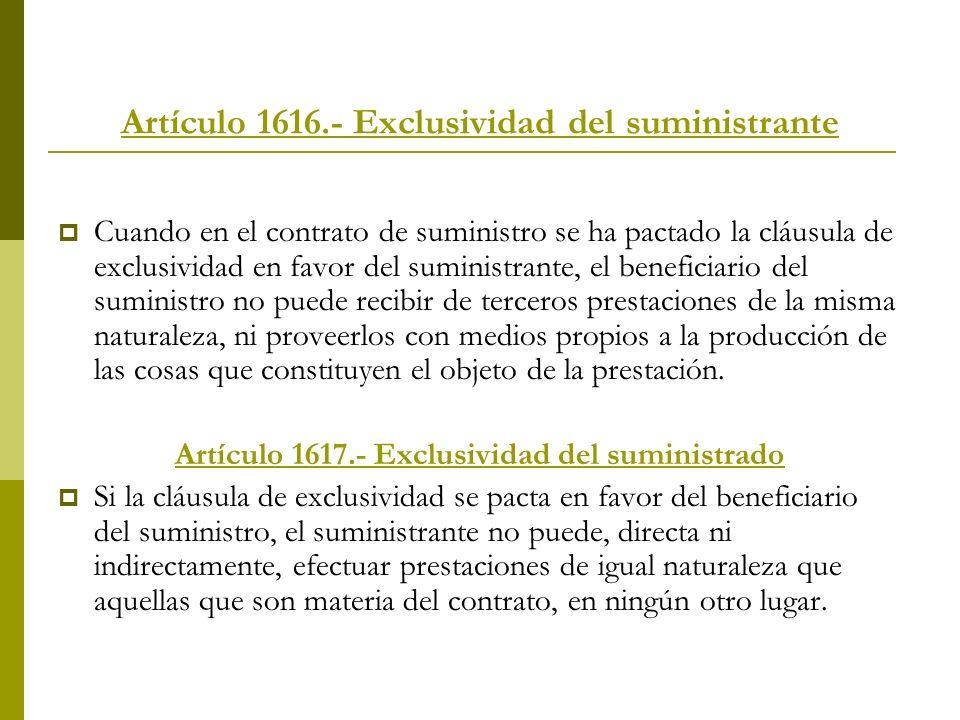 Artículo 1616.- Exclusividad del suministrante Cuando en el contrato de suministro se ha pactado la cláusula de exclusividad en favor del suministrant