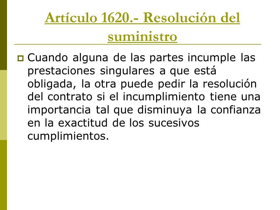 Artículo 1620.- Resolución del suministro Cuando alguna de las partes incumple las prestaciones singulares a que está obligada, la otra puede pedir la