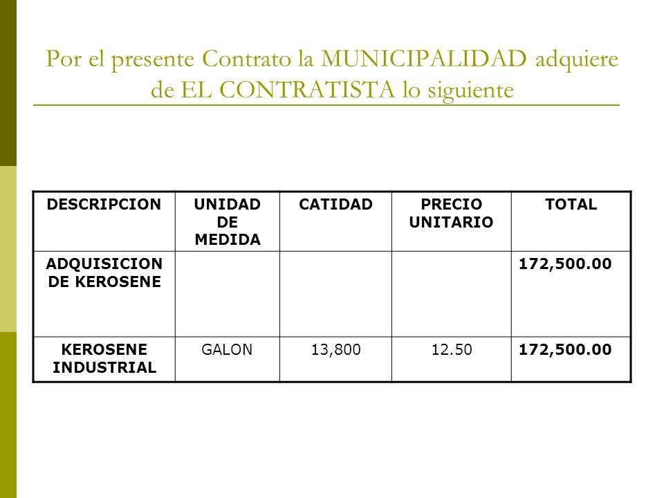 Por el presente Contrato la MUNICIPALIDAD adquiere de EL CONTRATISTA lo siguiente DESCRIPCIONUNIDAD DE MEDIDA CATIDADPRECIO UNITARIO TOTAL ADQUISICION