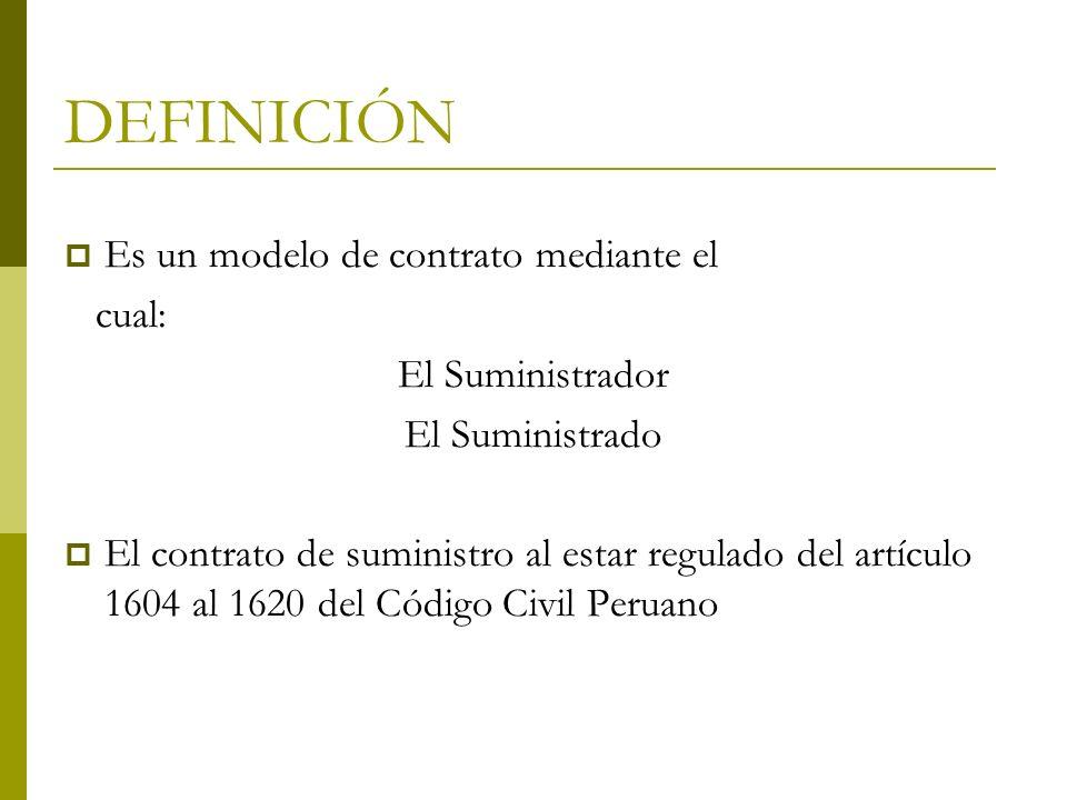 DEFINICIÓN Es un modelo de contrato mediante el cual: El Suministrador El Suministrado El contrato de suministro al estar regulado del artículo 1604 a