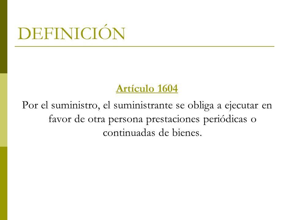 DEFINICIÓN Artículo 1604 Por el suministro, el suministrante se obliga a ejecutar en favor de otra persona prestaciones periódicas o continuadas de bi