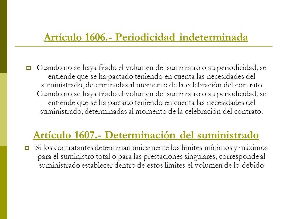 Artículo 1606.- Periodicidad indeterminada Cuando no se haya fijado el volumen del suministro o su periodicidad, se entiende que se ha pactado teniend